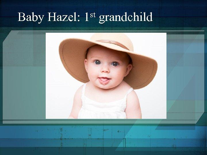 st grandchild Baby Hazel: 1
