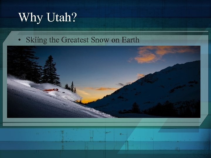 Why Utah? • Skiing the Greatest Snow on Earth
