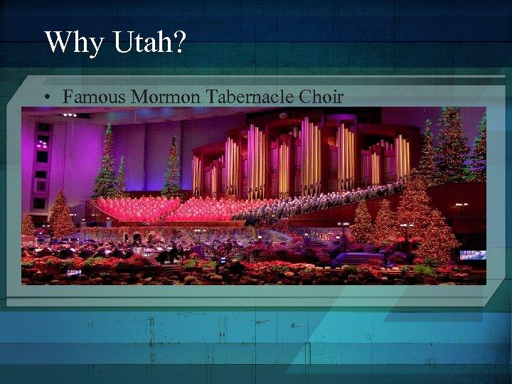Why Utah? • Famous Mormon Tabernacle Choir