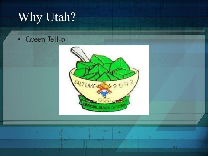 Why Utah? • Green Jell-o