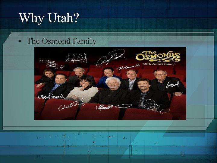 Why Utah? • The Osmond Family