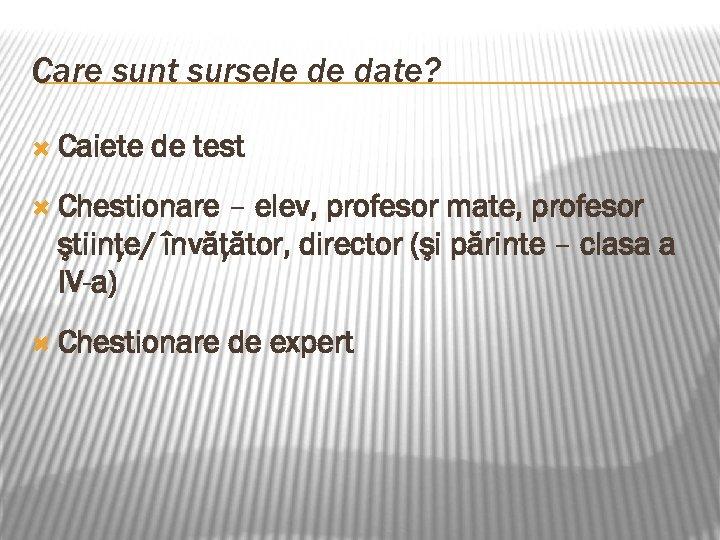 Care sunt sursele de date? Caiete de test Chestionare – elev, profesor mate, profesor