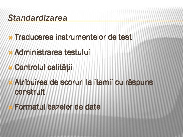 Standardizarea Traducerea instrumentelor de test Administrarea Controlul testului calităţii Atribuirea de scoruri la itemii