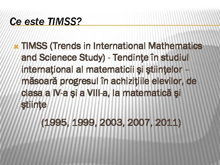 Ce este TIMSS? TIMSS (Trends in International Mathematics and Scienece Study) - Tendinţe în