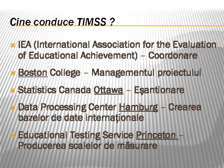 Cine conduce TIMSS ? IEA (International Association for the Evaluation of Educational Achievement) –