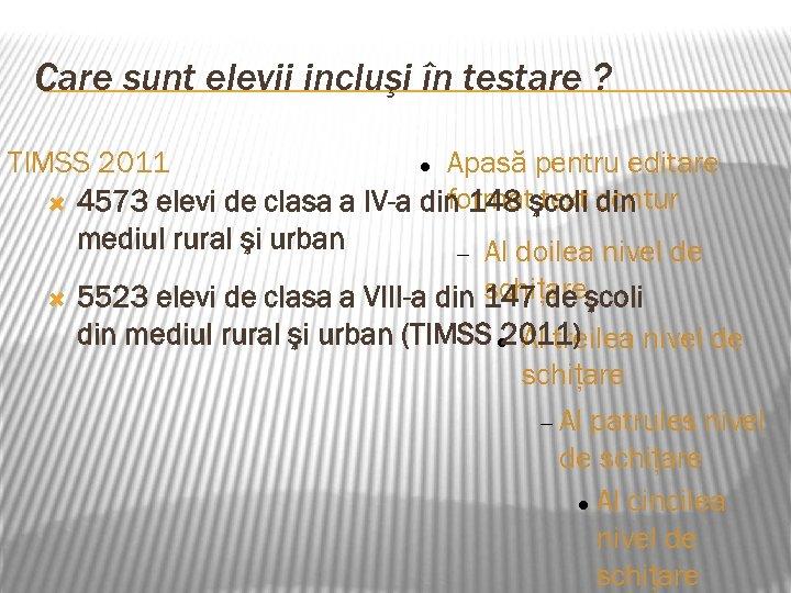 Care sunt elevii incluşi în testare ? TIMSS 2011 Apasă pentru editare format text