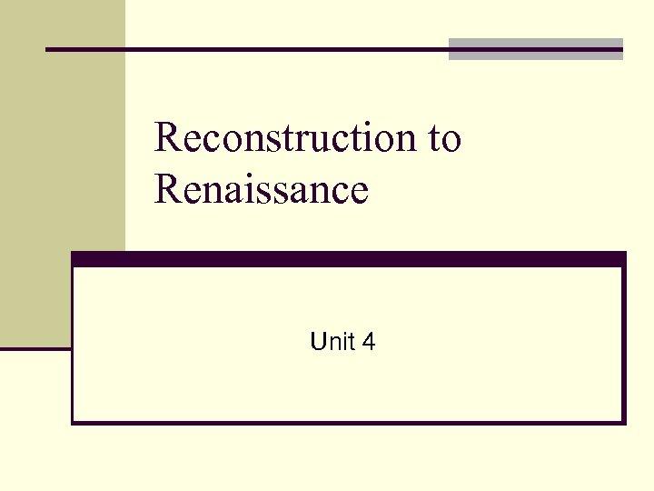 Reconstruction to Renaissance Unit 4
