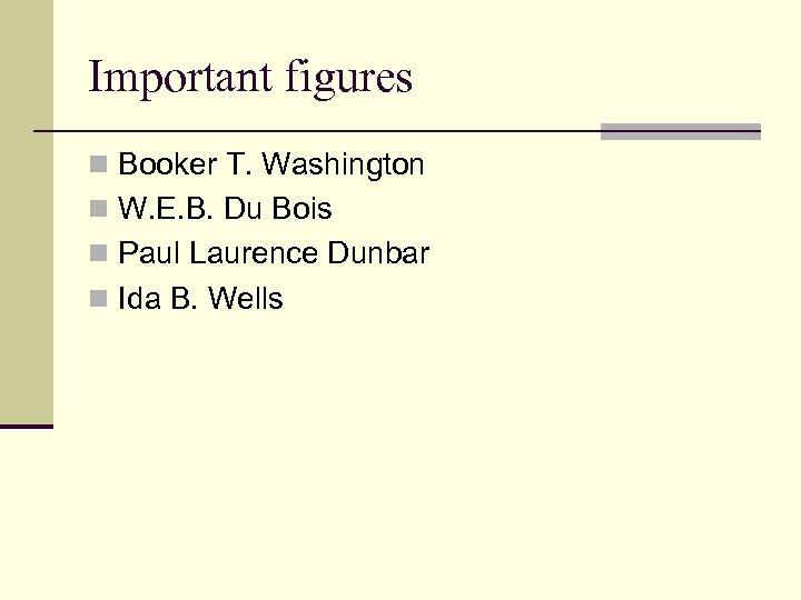 Important figures n Booker T. Washington n W. E. B. Du Bois n Paul