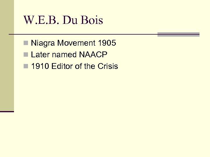 W. E. B. Du Bois n Niagra Movement 1905 n Later named NAACP n