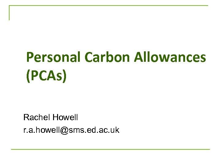 Personal Carbon Allowances (PCAs) Rachel Howell r. a. howell@sms. ed. ac. uk