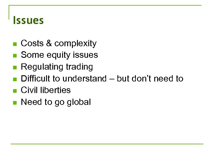 Issues n n n Costs & complexity Some equity issues Regulating trading Difficult to
