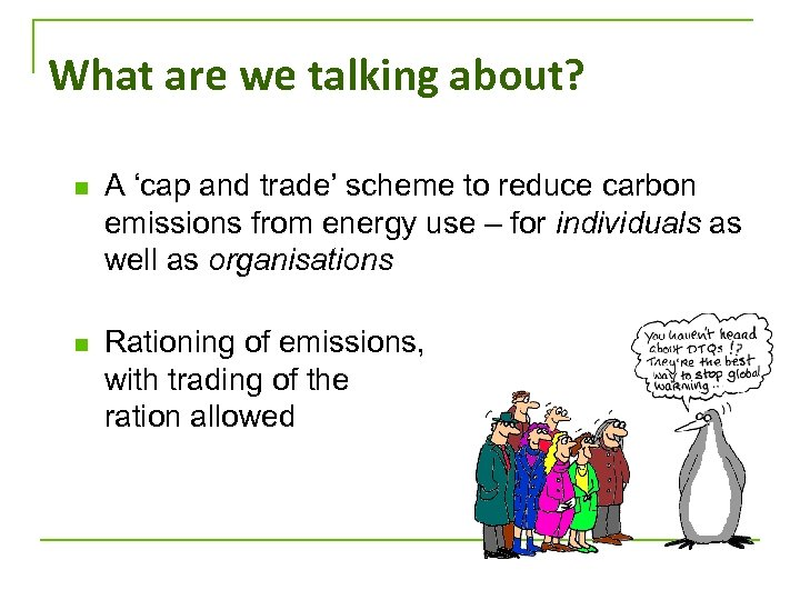 What are we talking about? n A 'cap and trade' scheme to reduce carbon