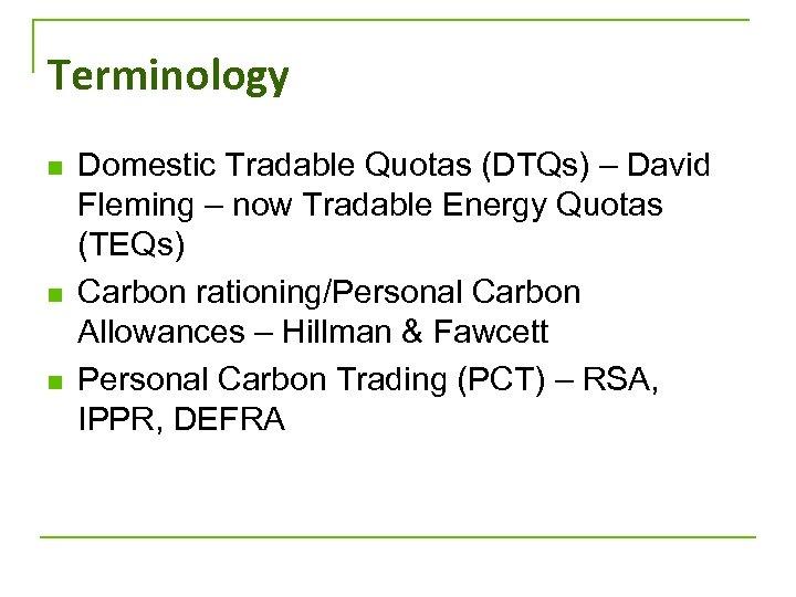 Terminology n n n Domestic Tradable Quotas (DTQs) – David Fleming – now Tradable
