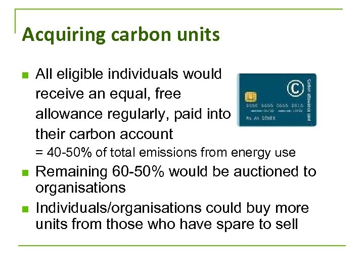Acquiring carbon units n All eligible individuals would receive an equal, free allowance regularly,