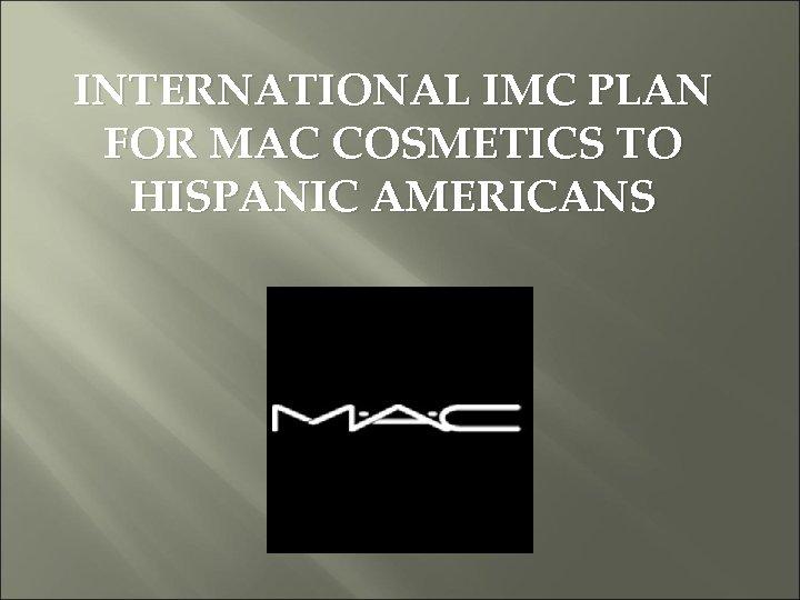 INTERNATIONAL IMC PLAN FOR MAC COSMETICS TO HISPANIC AMERICANS