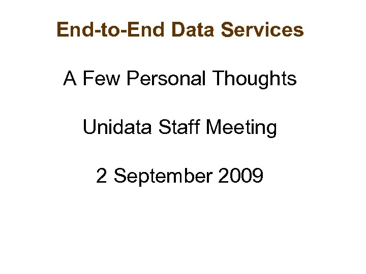 End-to-End Data Services A Few Personal Thoughts Unidata Staff Meeting 2 September 2009