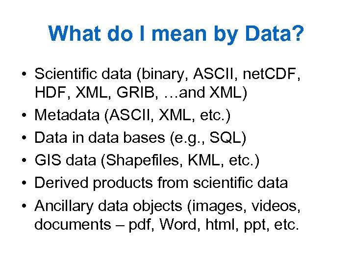 What do I mean by Data? • Scientific data (binary, ASCII, net. CDF, HDF,
