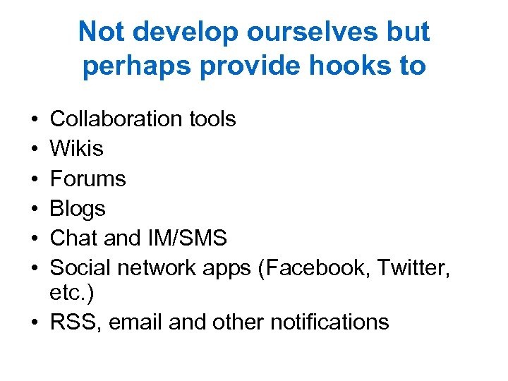 Not develop ourselves but perhaps provide hooks to • • • Collaboration tools Wikis