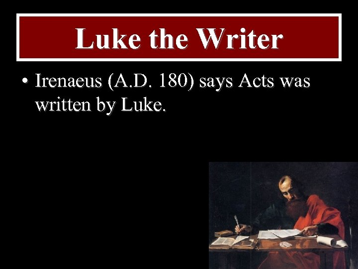 Luke the Writer • Irenaeus (A. D. 180) says Acts was written by Luke.