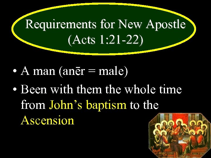 Requirements for New Apostle (Acts 1: 21 -22) • A man (anēr = male)