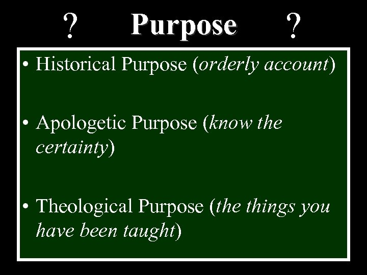 ? Purpose ? • Historical Purpose (orderly account) • Apologetic Purpose (know the certainty)