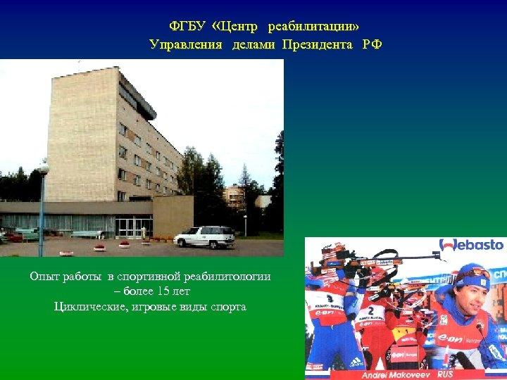 ФГБУ «Центр реабилитации» Управления делами Президента РФ Опыт работы в спортивной реабилитологии – более