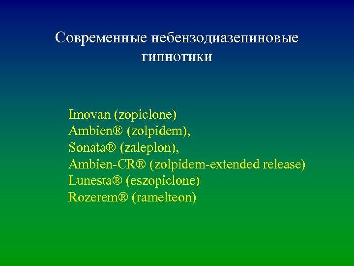 Современные небензодиазепиновые гипнотики Imovan (zopiclone) Ambien® (zolpidem), Sonata® (zaleplon), Ambien-CR® (zolpidem-extended release) Lunesta® (eszopiclone)