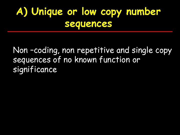 A) Unique or low copy number sequences Non –coding, non repetitive and single copy