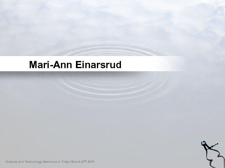 Mari-Ann Einarsrud Science and Technology Seminars in Tokyo March 27 th 2001