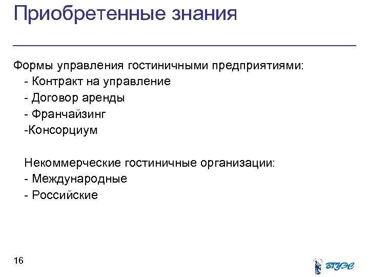 Приобретенные знания Формы управления гостиничными предприятиями: - Контракт на управление - Договор аренды -