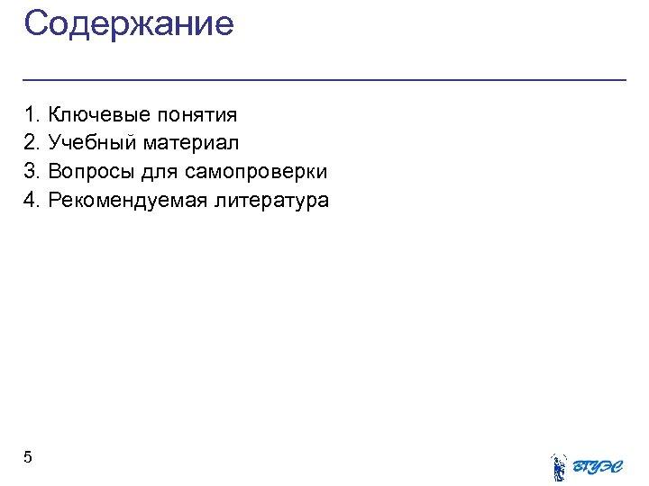 Содержание 1. Ключевые понятия 2. Учебный материал 3. Вопросы для самопроверки 4. Рекомендуемая литература