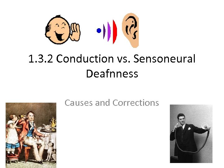 1. 3. 2 Conduction vs. Sensoneural Deafnness Causes and Corrections