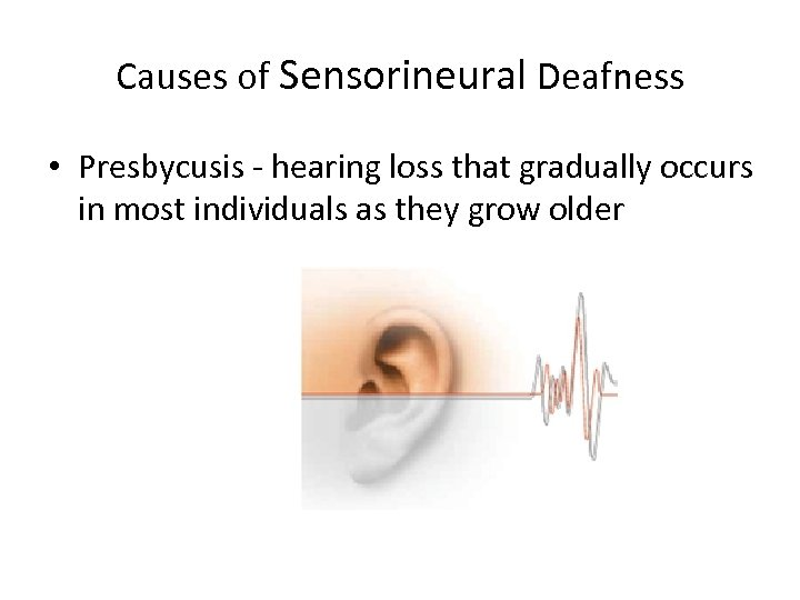 Causes of Sensorineural Deafness • Presbycusis - hearing loss that gradually occurs in most
