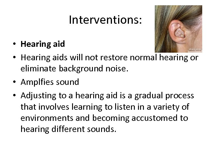 Interventions: • Hearing aids will not restore normal hearing or eliminate background noise. •