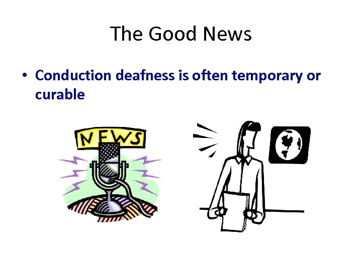 The Good News • Conduction deafness is often temporary or curable