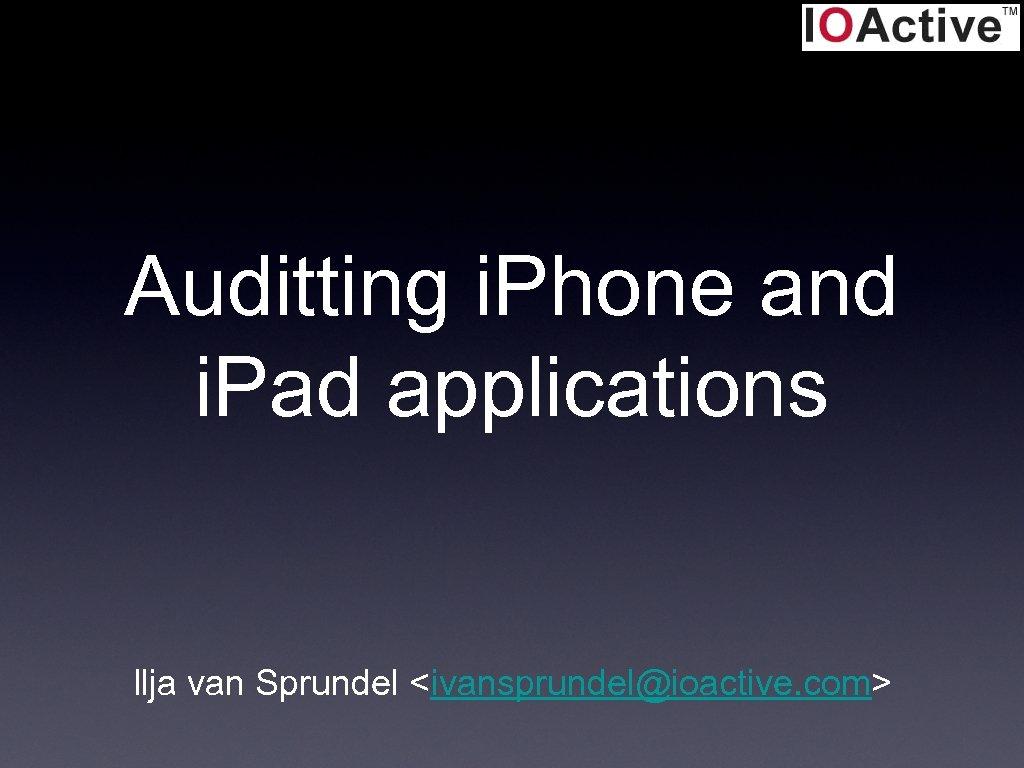 Auditting i. Phone and i. Pad applications Ilja van Sprundel <ivansprundel@ioactive. com>