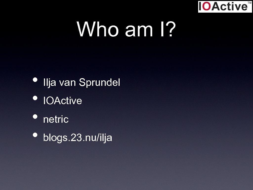 Who am I? • Ilja van Sprundel • IOActive • netric • blogs. 23.