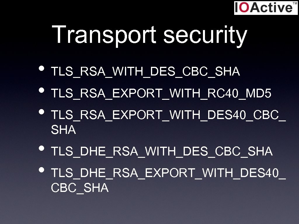 Transport security • TLS_RSA_WITH_DES_CBC_SHA • TLS_RSA_EXPORT_WITH_RC 40_MD 5 • TLS_RSA_EXPORT_WITH_DES 40_CBC_ SHA • TLS_DHE_RSA_WITH_DES_CBC_SHA