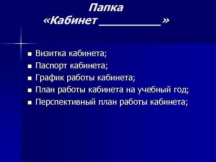 Папка «Кабинет _____» n n n Визитка кабинета; Паспорт кабинета; График работы кабинета; План