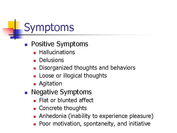 Symptoms n Positive Symptoms n n n Hallucinations Delusions Disorganized thoughts and behaviors Loose