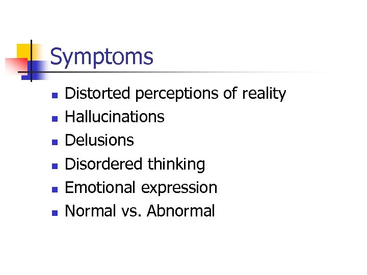 Symptoms n n n Distorted perceptions of reality Hallucinations Delusions Disordered thinking Emotional expression