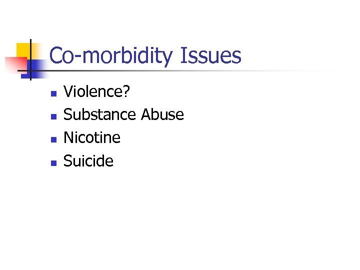 Co-morbidity Issues n n Violence? Substance Abuse Nicotine Suicide