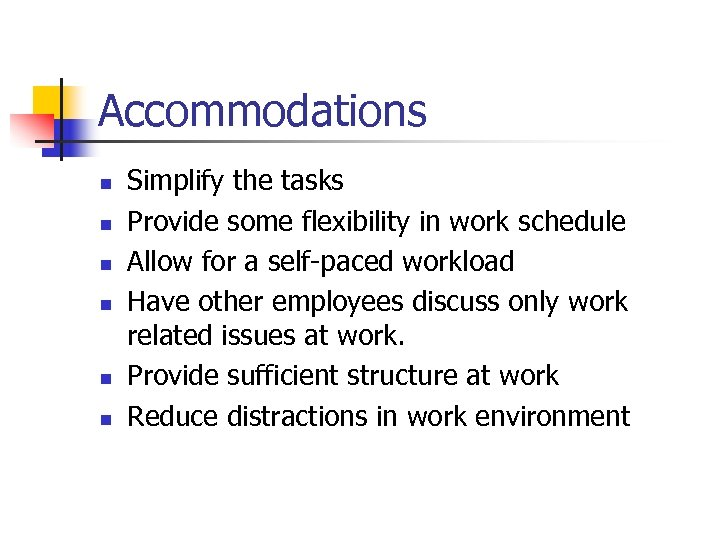 Accommodations n n n Simplify the tasks Provide some flexibility in work schedule Allow