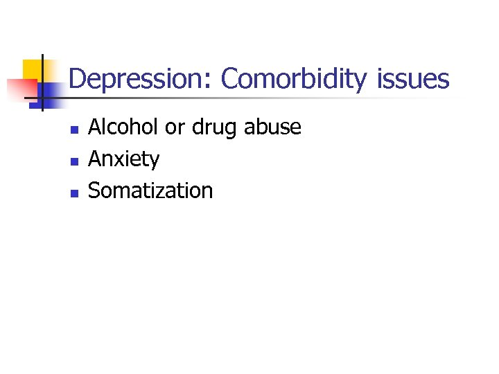 Depression: Comorbidity issues n n n Alcohol or drug abuse Anxiety Somatization