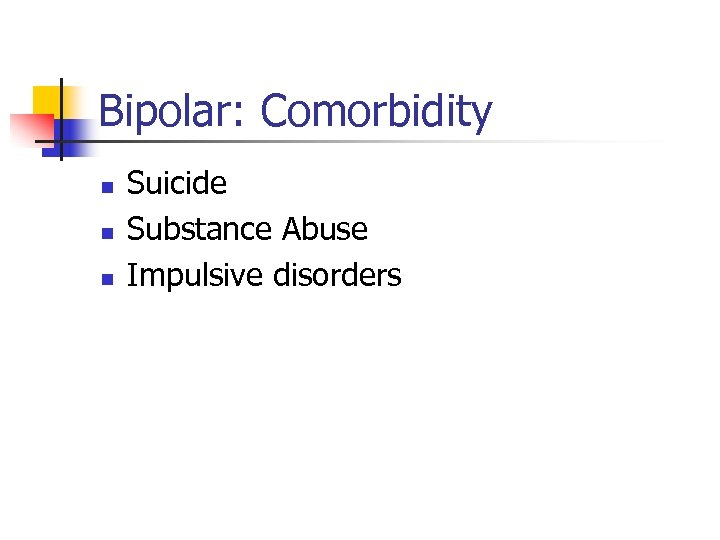 Bipolar: Comorbidity n n n Suicide Substance Abuse Impulsive disorders
