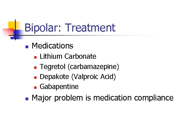 Bipolar: Treatment n Medications n n n Lithium Carbonate Tegretol (carbamazepine) Depakote (Valproic Acid)