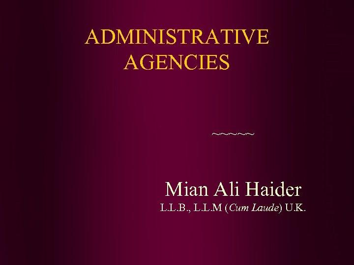 ADMINISTRATIVE AGENCIES ~~~~~ Mian Ali Haider L. L. B. , L. L. M (Cum