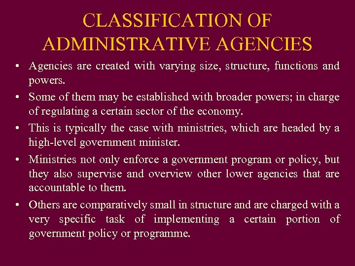 CLASSIFICATION OF ADMINISTRATIVE AGENCIES • Agencies are created with varying size, structure, functions and