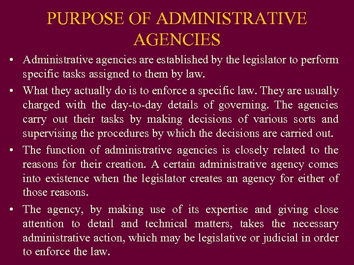 PURPOSE OF ADMINISTRATIVE AGENCIES • Administrative agencies are established by the legislator to perform