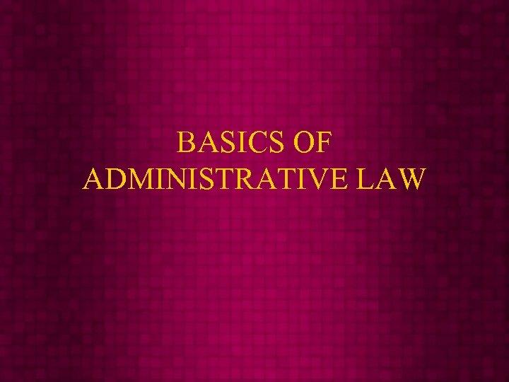 BASICS OF ADMINISTRATIVE LAW